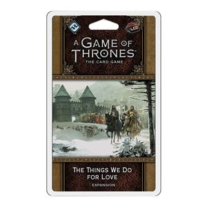 Game of Thrones: LCG 2nd Edition: The Things We Do For Love